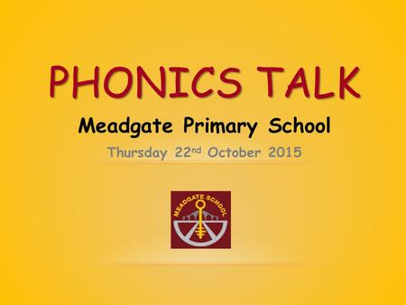 Meadgate Primary School Thursday 22 nd October 2015 PHONICS TALK.