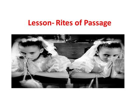 Lesson- Rites of Passage. Teacher notes Tell students to bring their textbook Bring large paper Print out handout 'rites of passage' Prep videos 'rights.