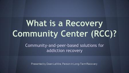 What is a Recovery Community Center (RCC)? Community-and-peer-based solutions for addiction recovery Presented by Dean LeMire, Person in Long-Term Recovery.