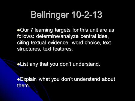 Bellringer 10-2-13 Our 7 learning targets for this unit are as follows: determine/analyze central idea, citing textual evidence, word choice, text structures,