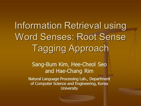 Information Retrieval using Word Senses: Root Sense Tagging Approach Sang-Bum Kim, Hee-Cheol Seo and Hae-Chang Rim Natural Language Processing Lab., Department.
