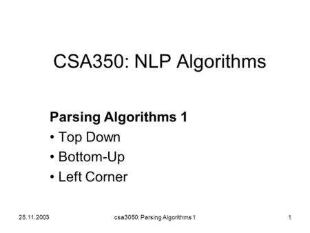 25.11.2003csa3050: Parsing Algorithms 11 CSA350: NLP Algorithms Parsing Algorithms 1 Top Down Bottom-Up Left Corner.