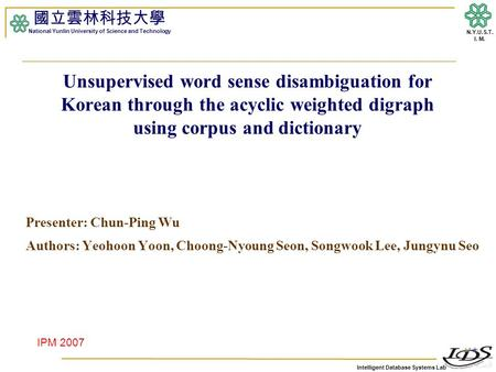 Intelligent Database Systems Lab N.Y.U.S.T. I. M. Unsupervised word sense disambiguation for Korean through the acyclic weighted digraph using corpus and.