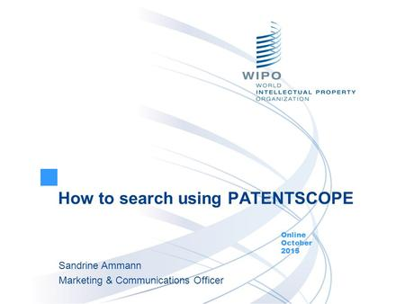 How to search using PATENTSCOPE Online October 2015 Sandrine Ammann Marketing & Communications Officer.