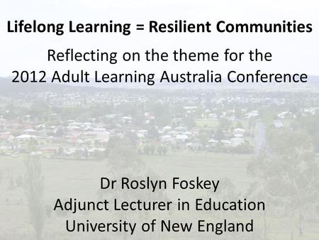 Lifelong Learning = Resilient Communities Reflecting on the theme for the 2012 Adult Learning Australia Conference Dr Roslyn Foskey Adjunct Lecturer in.