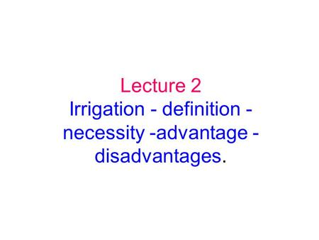 Lecture 2 Irrigation - definition - necessity -advantage - disadvantages.