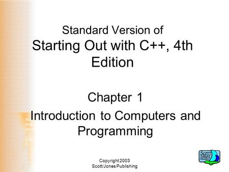 Copyright 2003 Scott/Jones Publishing Standard Version of Starting Out with C++, 4th Edition Chapter 1 Introduction to Computers and Programming.