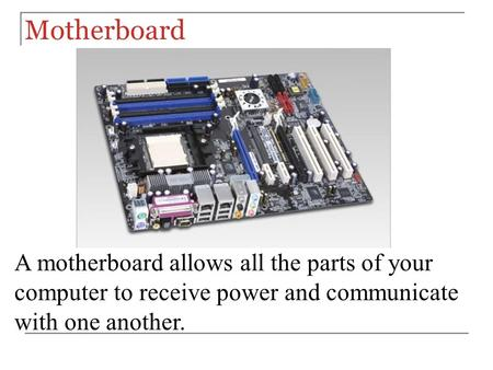 Motherboard A motherboard allows all the parts of your computer to receive power and communicate with one another.