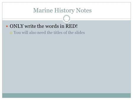 Marine History Notes ONLY write the words in RED!  You will also need the titles of the slides.