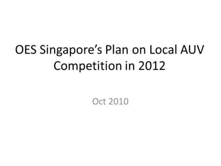 OES Singapore's Plan on Local AUV Competition in 2012 Oct 2010.