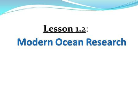 Lesson 1.2:. Learning Goals: 1. I can describe the major advancements of research in marine science over time. 2. I can compare & contrast the 3 different.