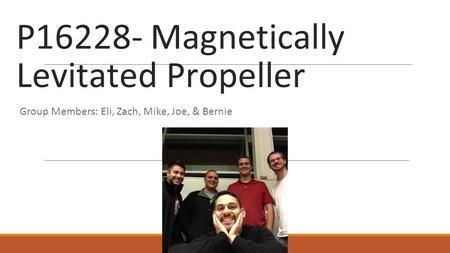 P16228- Magnetically Levitated Propeller Group Members: Eli, Zach, Mike, Joe, & Bernie.