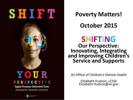 Poverty Matters! October 2015 SHIFTING Our Perspective: Innovating, Integrating and Improving Children's Service and Supports WI Office of Children's Mental.