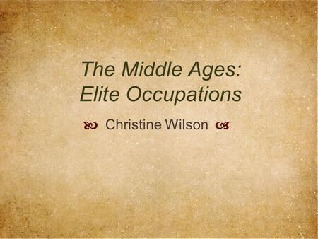 The Middle Ages: Elite Occupations  Christine Wilson 