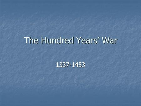 The Hundred Years' War 1337-1453. 1337-1453 Edwardian War 1337-1453 Edwardian War 1337-1453 Caroline War 1369-1389 Caroline War 1369-1389 Lancaster War.