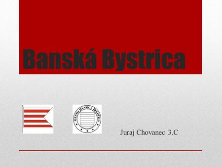 Banská Bystrica Juraj Chovanec 3.C.  historic, cultural and economic centre of Slovakia  seat of administration of the Banská Bystrica Region  one.
