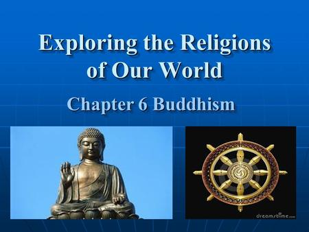 Exploring the <strong>Religions</strong> of Our World Chapter 6 Buddhism Chapter 6 Buddhism.