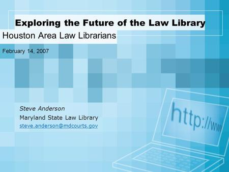 Exploring the Future of the Law Library Houston Area Law Librarians February 14, 2007 Steve Anderson Maryland State Law Library