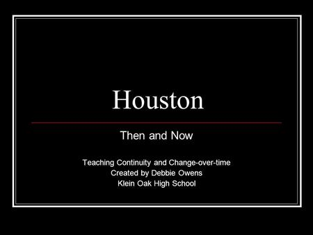 Houston Then and Now Teaching Continuity and Change-over-time Created by Debbie Owens Klein Oak High School.
