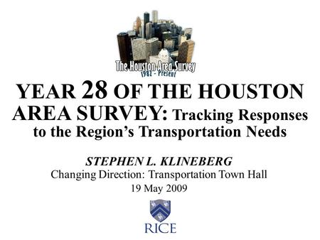 YEAR 28 OF THE HOUSTON AREA SURVEY: Tracking Responses to the Region's Transportation Needs STEPHEN L. KLINEBERG Changing Direction: Transportation Town.