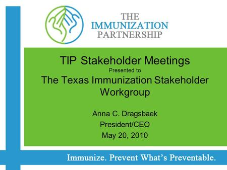 TIP Stakeholder Meetings Presented to The Texas Immunization Stakeholder Workgroup Anna C. Dragsbaek President/CEO May 20, 2010.