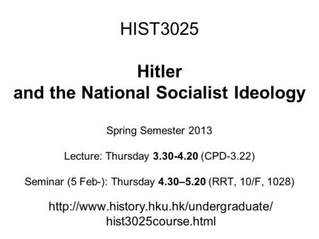 HIST3025 Hitler and the National Socialist Ideology Spring Semester 2013 Lecture: Thursday 3.30-4.20 (CPD-3.22) Seminar (5 Feb-): Thursday 4.30–5.20 (RRT,