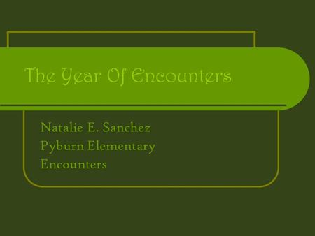The Year Of Encounters Natalie E. Sanchez Pyburn Elementary Encounters.