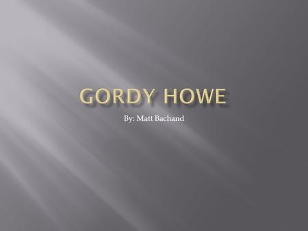 Gordy Howe By: Matt Bachand.