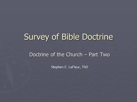 Survey of Bible Doctrine Doctrine of the Church – Part Two Stephen E. LaFleur, ThD.