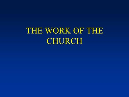 "THE WORK OF THE CHURCH. Defining terms - ""The church"" we are discussing is a ""local congregation."" [NOTE: The ""universal church"" has no organization,"