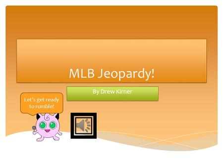 MLB Jeopardy! By Drew Kirner Let's get ready to rumble!