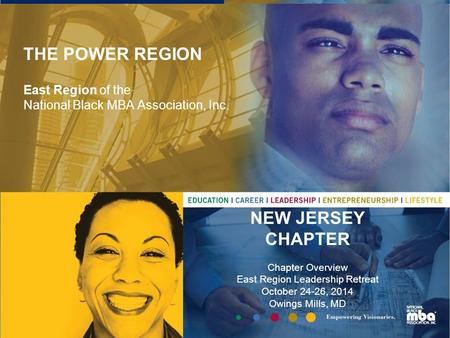 THE POWER REGION East Region of the National Black MBA Association, Inc. NEW JERSEY CHAPTER Chapter Overview East Region Leadership Retreat October 24-26,