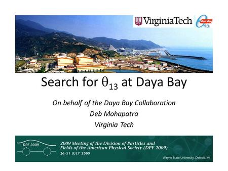 Search for  13 at Daya Bay On behalf of the Daya Bay Collaboration Deb Mohapatra Virginia Tech.
