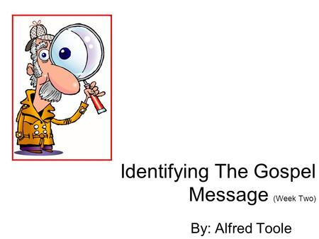Identifying The Gospel Message (Week Two) By: Alfred Toole.
