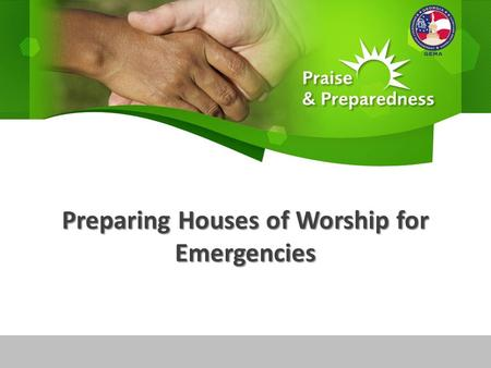 Preparing Houses of Worship for Emergencies. A New Outreach Strategy Praise & Preparedness Build upon traditional roles of the house of worship in readiness.