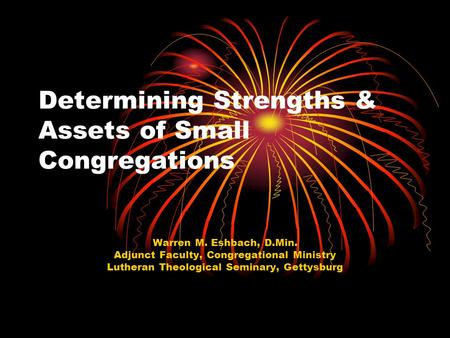 Determining Strengths & Assets of Small Congregations Warren M. Eshbach, D.Min. Adjunct Faculty, Congregational Ministry Lutheran Theological Seminary,