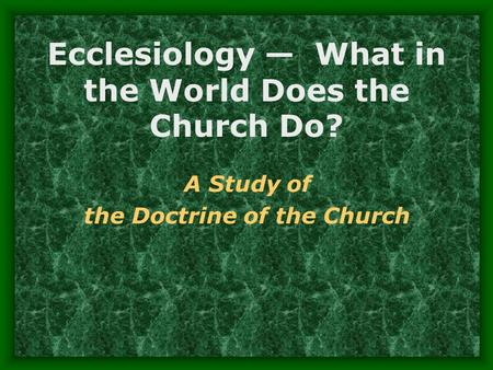 Ecclesiology — What in the World Does the Church Do? A Study of the Doctrine of the Church.