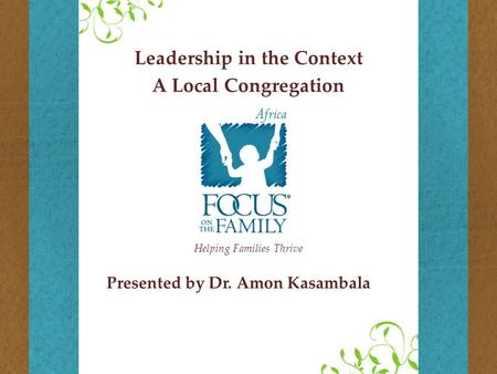 Helping Families Thrive Presented by Dr. Amon Kasambala Leadership in the Context A Local Congregation.