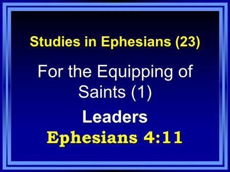Studies in Ephesians (23) For the Equipping of Saints (1) Leaders Ephesians 4:11.