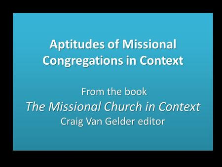 Aptitudes of Missional Congregations in Context From the book The Missional Church in Context Craig Van Gelder editor.