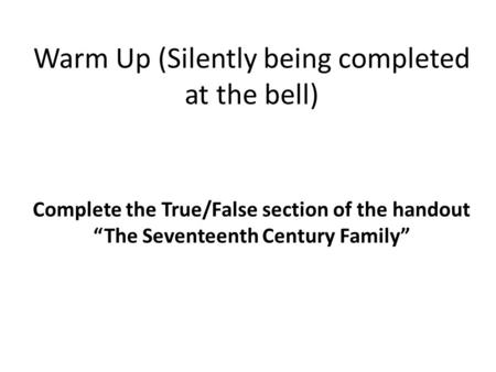 "Warm Up (Silently being completed at the bell) Complete the True/False section of the handout ""The Seventeenth Century Family"""