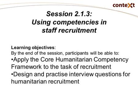 Session 2.1.3: Using competencies in staff recruitment Learning objectives: By the end of the session, participants will be able to: Apply the Core Humanitarian.