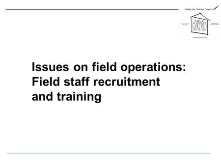 Issues on field operations: Field staff recruitment and training.