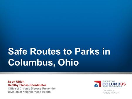 Safe Routes to Parks in Columbus, Ohio Scott Ulrich Healthy Places Coordinator Office of Chronic Disease Prevention Division of Neighborhood Health.