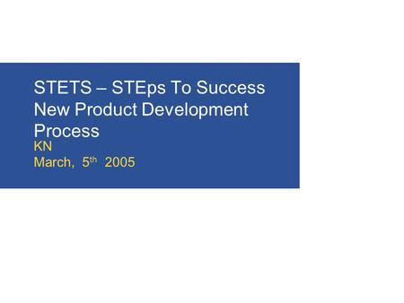 STETS – STEps To Success New Product Development Process KN March, 5 th 2005.