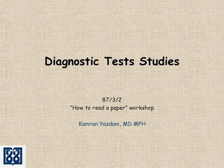 "Diagnostic Tests Studies 87/3/2 ""How to read a paper"" workshop Kamran Yazdani, MD MPH."