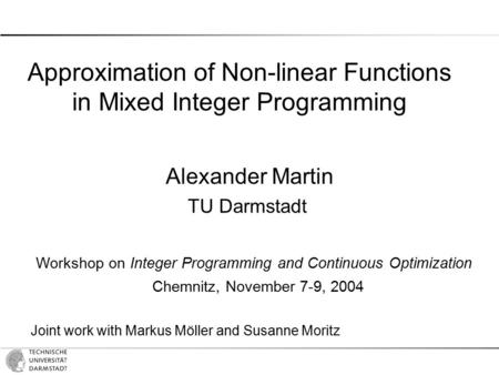 Approximation of Non-linear Functions in Mixed Integer Programming Alexander Martin TU Darmstadt Workshop on Integer Programming and Continuous Optimization.