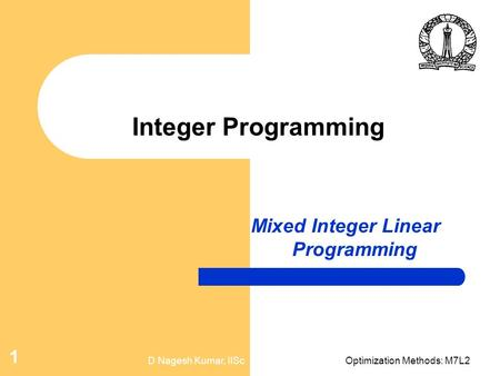 D Nagesh Kumar, IIScOptimization Methods: M7L2 1 Integer Programming Mixed Integer Linear Programming.