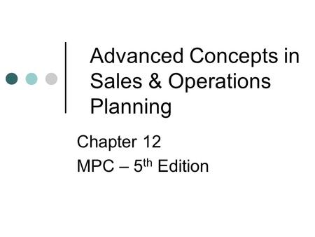 Advanced Concepts in Sales & Operations Planning Chapter 12 MPC – 5 th Edition.