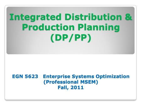 Integrated Distribution & Production Planning (DP/PP) EGN 5623 Enterprise Systems Optimization (Professional MSEM) Fall, 2011 Integrated Distribution &